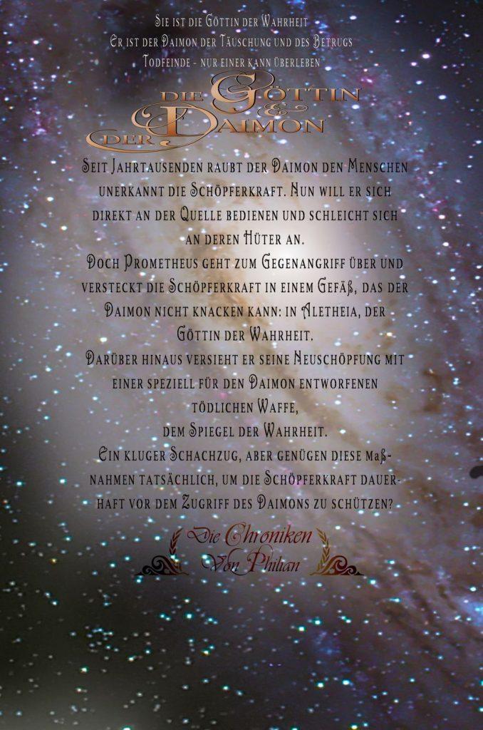 Sie ist die Göttin der Wahrheit, er ist der Daimon der Täuschung und des Betrugs - Todfeinde, nur einer kann gewinnen. Seit Jahrtausenden raubt der Daimon den Menschen unerkannt die Schöpferkraft. Nun will er sich direkt an der Quelle bedienen und schleicht sich an den Hüter der Kraft an. Doch Prometheus geht zum Gegenangriff über und versteckt die Schöpferkraft in einem Gefäß, das der Daimon nicht knacken kann: in Aletheia, der Göttin der Wahrheit. Darüber hinaus versieht er seine Neuschöpfung mit einer speziell für den Daimon entworfenen tödlichen Waffe, dem Spiegel der Wahrheit. Ein kluger Schachzug, aber genügen diese Maßnahmen tatsächlich, um die Schöpferkraft dauerhaft vor dem Zugriff des Daimons zu schützen?